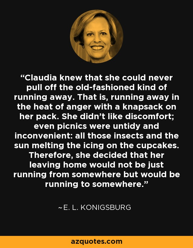 Claudia knew that she could never pull off the old-fashioned kind of running away. That is, running away in the heat of anger with a knapsack on her pack. She didn't like discomfort; even picnics were untidy and inconvenient: all those insects and the sun melting the icing on the cupcakes. Therefore, she decided that her leaving home would not be just running from somewhere but would be running to somewhere. - E. L. Konigsburg