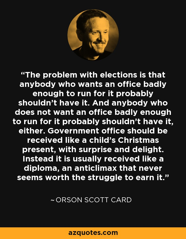 The problem with elections is that anybody who wants an office badly enough to run for it probably shouldn't have it. And anybody who does not want an office badly enough to run for it probably shouldn't have it, either. Government office should be received like a child's Christmas present, with surprise and delight. Instead it is usually received like a diploma, an anticlimax that never seems worth the struggle to earn it. - Orson Scott Card