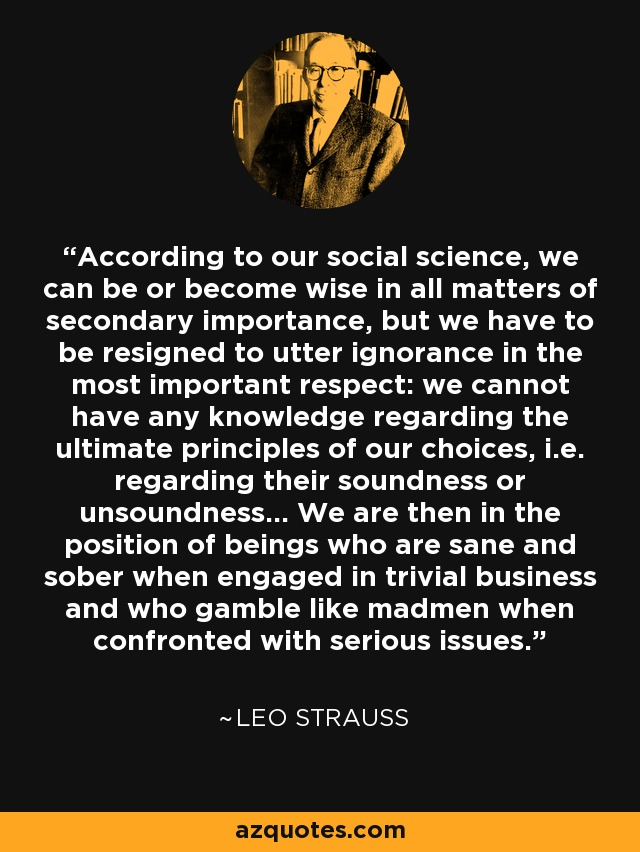 According to our social science, we can be or become wise in all matters of secondary importance, but we have to be resigned to utter ignorance in the most important respect: we cannot have any knowledge regarding the ultimate principles of our choices, i.e. regarding their soundness or unsoundness... We are then in the position of beings who are sane and sober when engaged in trivial business and who gamble like madmen when confronted with serious issues. - Leo Strauss