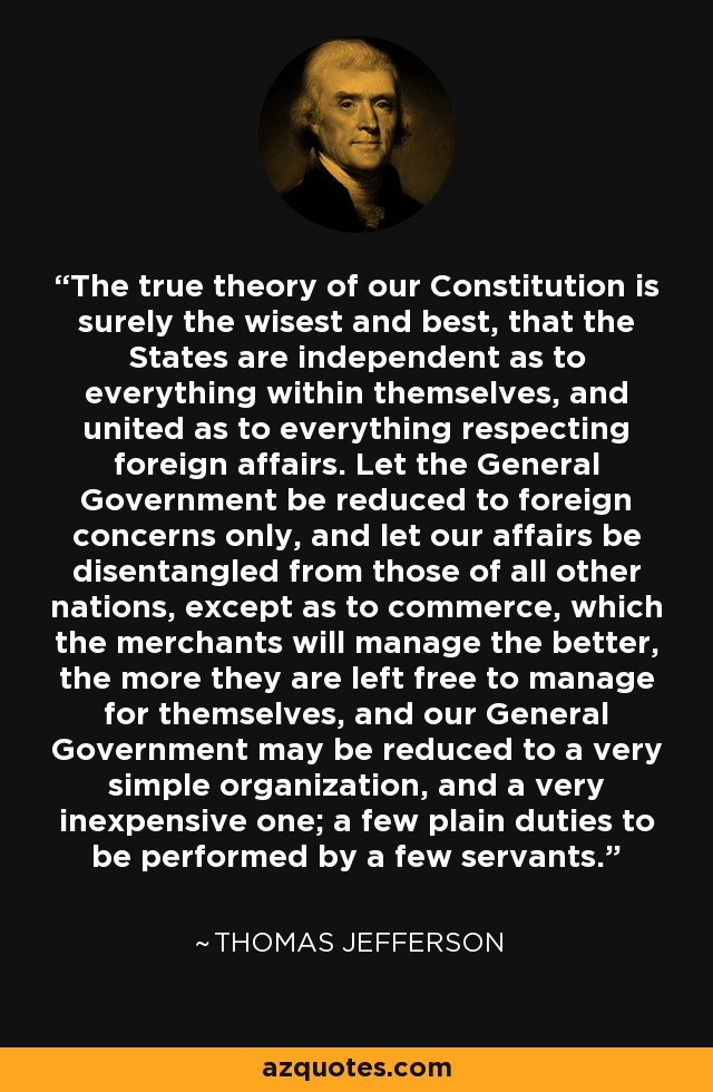 The true theory of our Constitution is surely the wisest and best, that the States are independent as to everything within themselves, and united as to everything respecting foreign affairs. Let the General Government be reduced to foreign concerns only, and let our affairs be disentangled from those of all other nations, except as to commerce, which the merchants will manage the better, the more they are left free to manage for themselves, and our General Government may be reduced to a very simple organization, and a very inexpensive one; a few plain duties to be performed by a few servants. - Thomas Jefferson