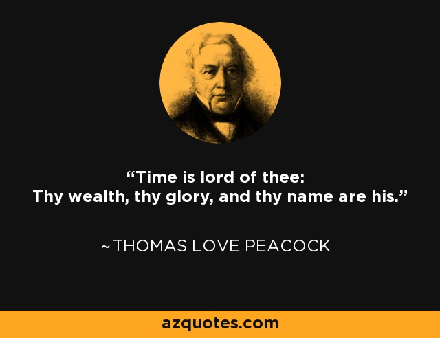 Time is lord of thee: Thy wealth, thy glory, and thy name are his. - Thomas Love Peacock