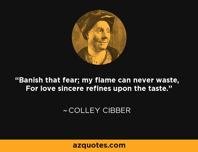 Banish that fear; my flame can never waste, For love sincere refines upon the taste. - Colley Cibber