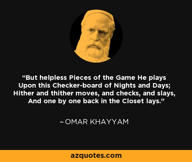 But helpless Pieces of the Game He plays Upon this Checker-board of Nights and Days; Hither and thither moves, and checks, and slays, And one by one back in the Closet lays. - Omar Khayyam