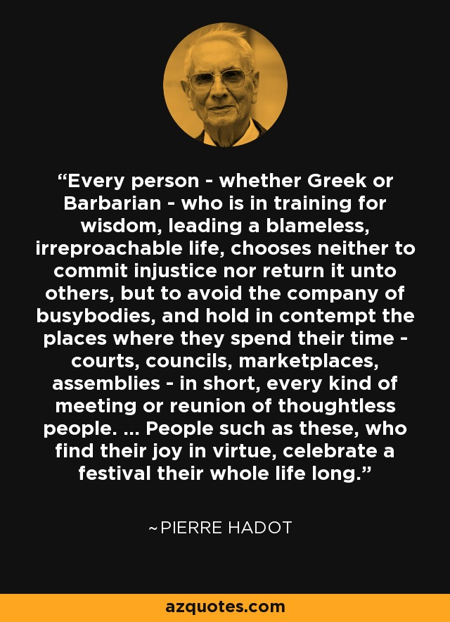 Every person - whether Greek or Barbarian - who is in training for wisdom, leading a blameless, irreproachable life, chooses neither to commit injustice nor return it unto others, but to avoid the company of busybodies, and hold in contempt the places where they spend their time - courts, councils, marketplaces, assemblies - in short, every kind of meeting or reunion of thoughtless people. ... People such as these, who find their joy in virtue, celebrate a festival their whole life long. - Pierre Hadot