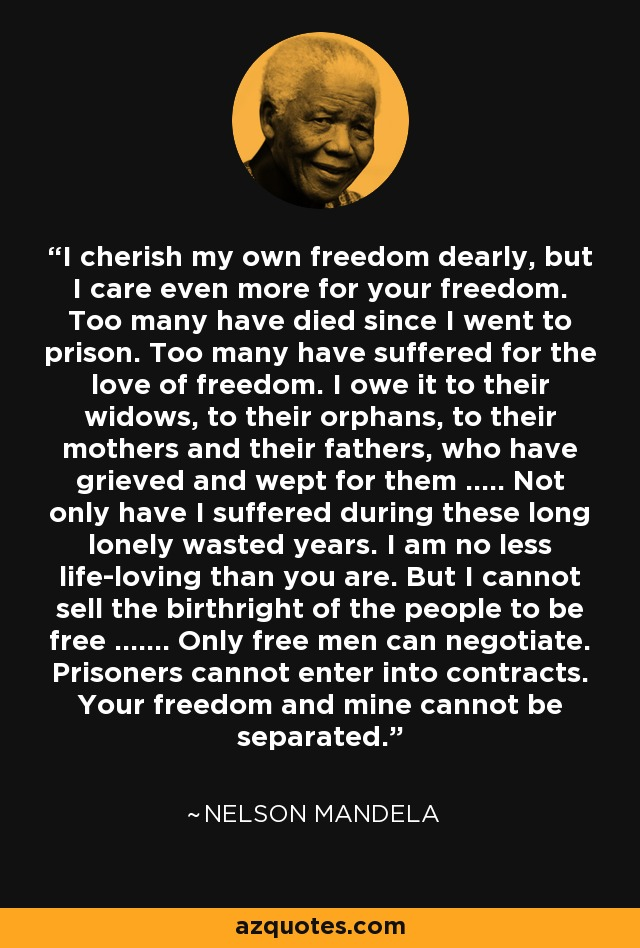 I cherish my own freedom dearly, but I care even more for your freedom. Too many have died since I went to prison. Too many have suffered for the love of freedom. I owe it to their widows, to their orphans, to their mothers and their fathers, who have grieved and wept for them ..... Not only have I suffered during these long lonely wasted years. I am no less life-loving than you are. But I cannot sell the birthright of the people to be free ....... Only free men can negotiate. Prisoners cannot enter into contracts. Your freedom and mine cannot be separated. - Nelson Mandela