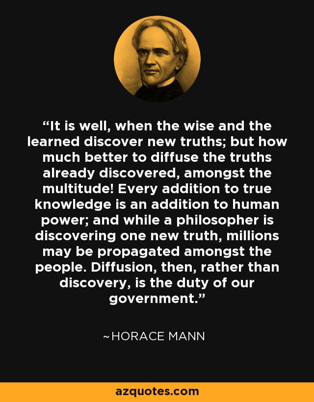 It is well, when the wise and the learned discover new truths; but how much better to diffuse the truths already discovered, amongst the multitude! Every addition to true knowledge is an addition to human power; and while a philosopher is discovering one new truth, millions may be propagated amongst the people. Diffusion, then, rather than discovery, is the duty of our government. - Horace Mann