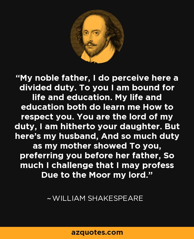 My noble father, I do perceive here a divided duty. To you I am bound for life and education. My life and education both do learn me How to respect you. You are the lord of my duty, I am hitherto your daughter. But here's my husband, And so much duty as my mother showed To you, preferring you before her father, So much I challenge that I may profess Due to the Moor my lord. - William Shakespeare