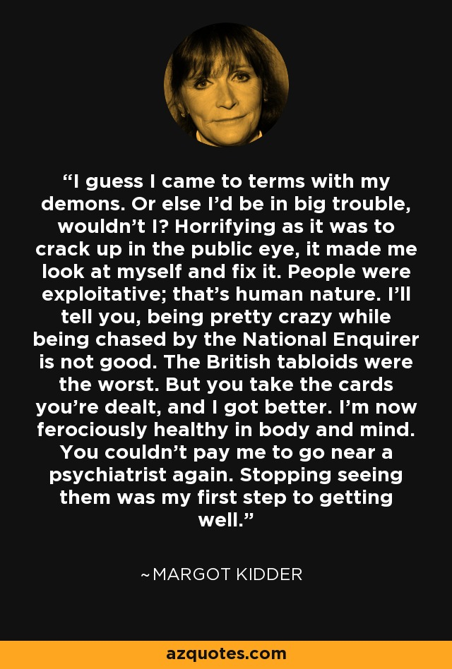 I guess I came to terms with my demons. Or else I'd be in big trouble, wouldn't I? Horrifying as it was to crack up in the public eye, it made me look at myself and fix it. People were exploitative; that's human nature. I'll tell you, being pretty crazy while being chased by the National Enquirer is not good. The British tabloids were the worst. But you take the cards you're dealt, and I got better. I'm now ferociously healthy in body and mind. You couldn't pay me to go near a psychiatrist again. Stopping seeing them was my first step to getting well. - Margot Kidder