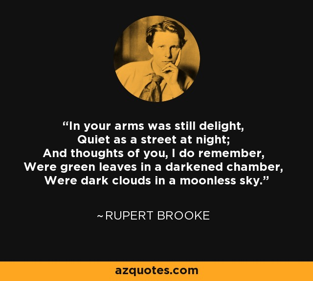 In your arms was still delight, Quiet as a street at night; And thoughts of you, I do remember, Were green leaves in a darkened chamber, Were dark clouds in a moonless sky. - Rupert Brooke
