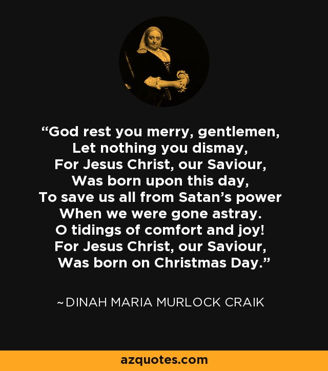 God rest you merry, gentlemen, Let nothing you dismay, For Jesus Christ, our Saviour, Was born upon this day, To save us all from Satan's power When we were gone astray. O tidings of comfort and joy! For Jesus Christ, our Saviour, Was born on Christmas Day. - Dinah Maria Murlock Craik
