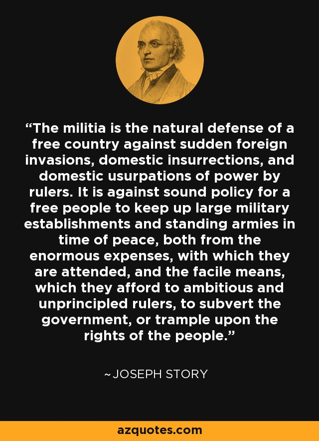 The militia is the natural defense of a free country against sudden foreign invasions, domestic insurrections, and domestic usurpations of power by rulers. It is against sound policy for a free people to keep up large military establishments and standing armies in time of peace, both from the enormous expenses, with which they are attended, and the facile means, which they afford to ambitious and unprincipled rulers, to subvert the government, or trample upon the rights of the people. - Joseph Story