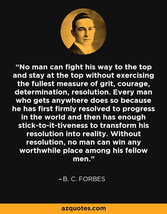 No man can fight his way to the top and stay at the top without exercising the fullest measure of grit, courage, determination, resolution. Every man who gets anywhere does so because he has first firmly resolved to progress in the world and then has enough stick-to-it-tiveness to transform his resolution into reality. Without resolution, no man can win any worthwhile place among his fellow men. - B. C. Forbes