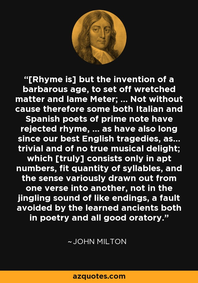 [Rhyme is] but the invention of a barbarous age, to set off wretched matter and lame Meter; ... Not without cause therefore some both Italian and Spanish poets of prime note have rejected rhyme, ... as have also long since our best English tragedies, as... trivial and of no true musical delight; which [truly] consists only in apt numbers, fit quantity of syllables, and the sense variously drawn out from one verse into another, not in the jingling sound of like endings, a fault avoided by the learned ancients both in poetry and all good oratory. - John Milton