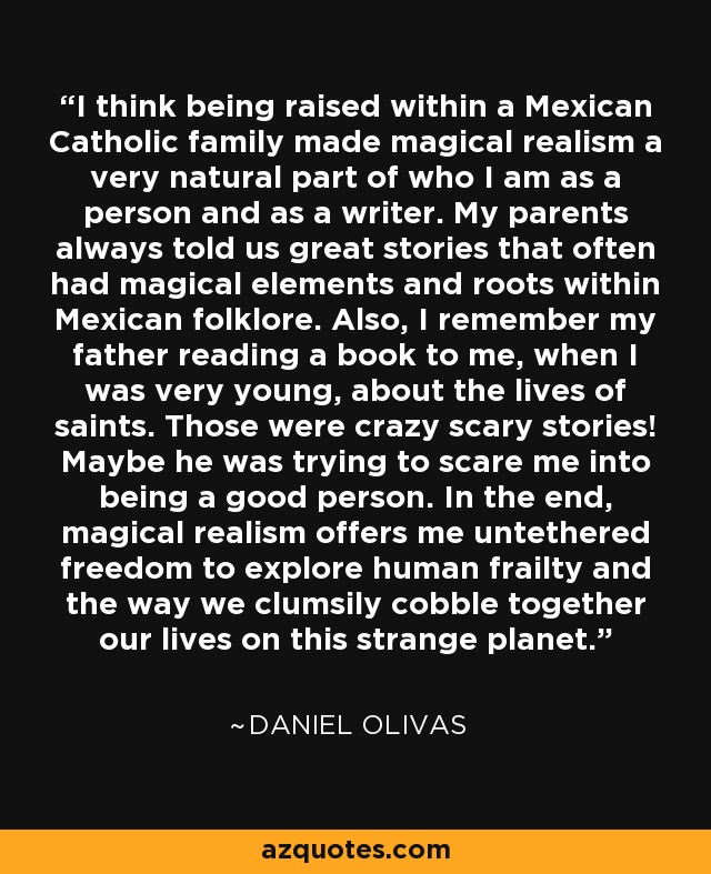 I think being raised within a Mexican Catholic family made magical realism a very natural part of who I am as a person and as a writer. My parents always told us great stories that often had magical elements and roots within Mexican folklore. Also, I remember my father reading a book to me, when I was very young, about the lives of saints. Those were crazy scary stories! Maybe he was trying to scare me into being a good person. In the end, magical realism offers me untethered freedom to explore human frailty and the way we clumsily cobble together our lives on this strange planet. - Daniel Olivas