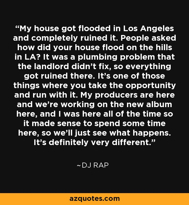 My house got flooded in Los Angeles and completely ruined it. People asked how did your house flood on the hills in LA? It was a plumbing problem that the landlord didn't fix, so everything got ruined there. It's one of those things where you take the opportunity and run with it. My producers are here and we're working on the new album here, and I was here all of the time so it made sense to spend some time here, so we'll just see what happens. It's definitely very different. - DJ Rap