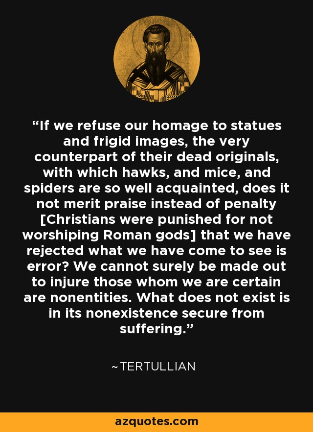 If we refuse our homage to statues and frigid images, the very counterpart of their dead originals, with which hawks, and mice, and spiders are so well acquainted, does it not merit praise instead of penalty [Christians were punished for not worshiping Roman gods] that we have rejected what we have come to see is error? We cannot surely be made out to injure those whom we are certain are nonentities. What does not exist is in its nonexistence secure from suffering. - Tertullian