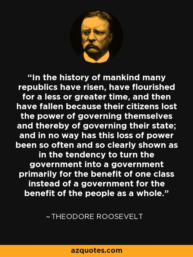 In the history of mankind many republics have risen, have flourished for a less or greater time, and then have fallen because their citizens lost the power of governing themselves and thereby of governing their state; and in no way has this loss of power been so often and so clearly shown as in the tendency to turn the government into a government primarily for the benefit of one class instead of a government for the benefit of the people as a whole. - Theodore Roosevelt