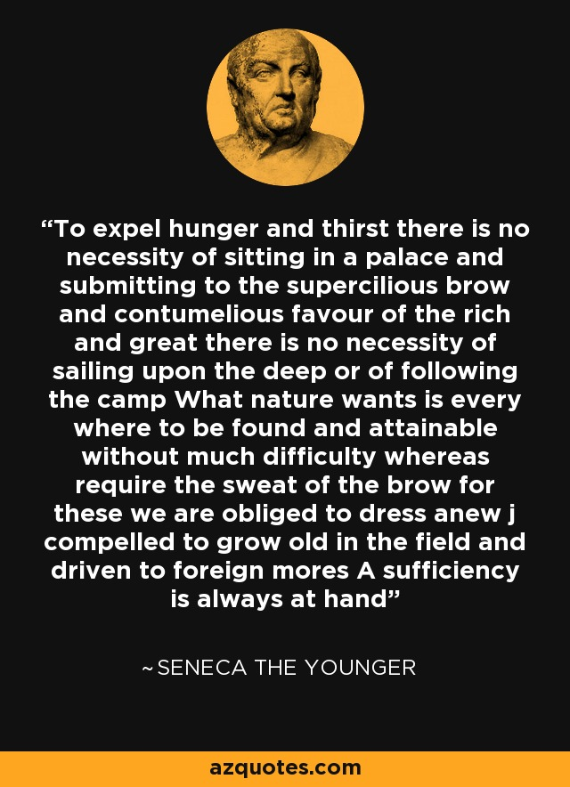 To expel hunger and thirst there is no necessity of sitting in a palace and submitting to the supercilious brow and contumelious favour of the rich and great there is no necessity of sailing upon the deep or of following the camp What nature wants is every where to be found and attainable without much difficulty whereas require the sweat of the brow for these we are obliged to dress anew j compelled to grow old in the field and driven to foreign mores A sufficiency is always at hand - Seneca the Younger