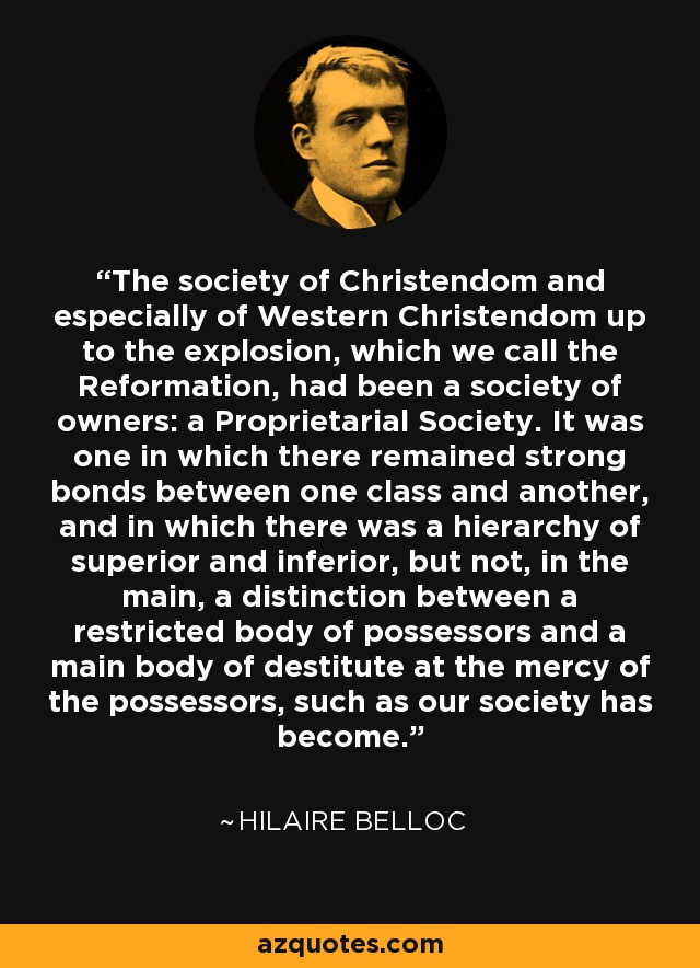 The society of Christendom and especially of Western Christendom up to the explosion, which we call the Reformation, had been a society of owners: a Proprietarial Society. It was one in which there remained strong bonds between one class and another, and in which there was a hierarchy of superior and inferior, but not, in the main, a distinction between a restricted body of possessors and a main body of destitute at the mercy of the possessors, such as our society has become. - Hilaire Belloc
