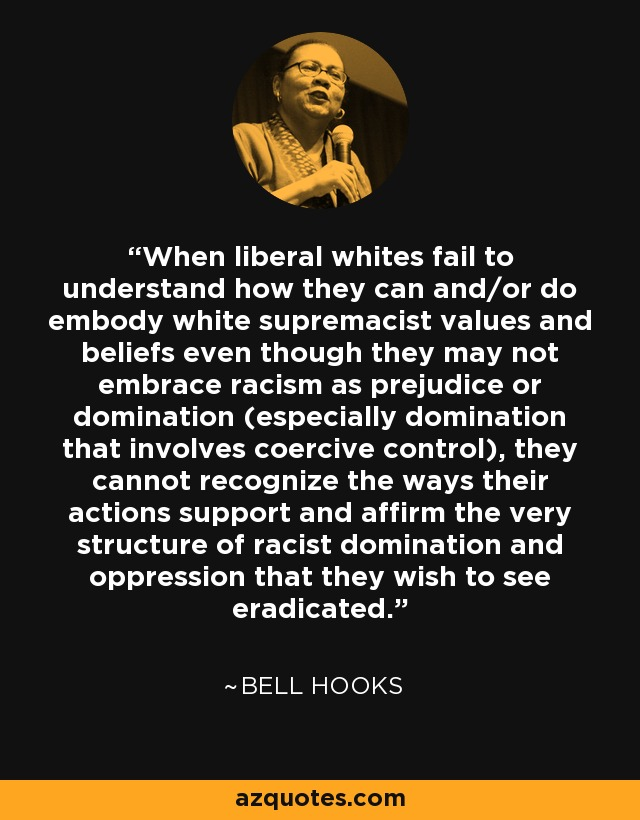 When liberal whites fail to understand how they can and/or do embody white supremacist values and beliefs even though they may not embrace racism as prejudice or domination (especially domination that involves coercive control), they cannot recognize the ways their actions support and affirm the very structure of racist domination and oppression that they wish to see eradicated. - Bell Hooks