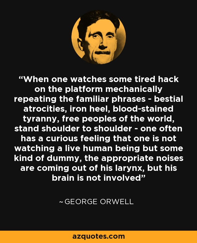 When one watches some tired hack on the platform mechanically repeating the familiar phrases - bestial atrocities, iron heel, blood-stained tyranny, free peoples of the world, stand shoulder to shoulder - one often has a curious feeling that one is not watching a live human being but some kind of dummy, the appropriate noises are coming out of his larynx, but his brain is not involved - George Orwell