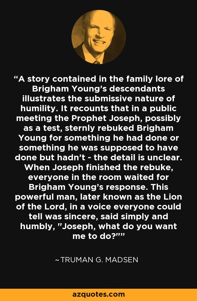 A story contained in the family lore of Brigham Young's descendants illustrates the submissive nature of humility. It recounts that in a public meeting the Prophet Joseph, possibly as a test, sternly rebuked Brigham Young for something he had done or something he was supposed to have done but hadn't - the detail is unclear. When Joseph finished the rebuke, everyone in the room waited for Brigham Young's response. This powerful man, later known as the Lion of the Lord, in a voice everyone could tell was sincere, said simply and humbly,
