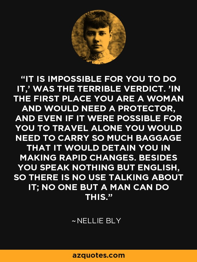 'IT IS IMPOSSIBLE FOR YOU TO DO IT,' WAS THE TERRIBLE VERDICT. 'IN THE FIRST PLACE YOU ARE A WOMAN AND WOULD NEED A PROTECTOR, AND EVEN IF IT WERE POSSIBLE FOR YOU TO TRAVEL ALONE YOU WOULD NEED TO CARRY SO MUCH BAGGAGE THAT IT WOULD DETAIN YOU IN MAKING RAPID CHANGES. BESIDES YOU SPEAK NOTHING BUT ENGLISH, SO THERE IS NO USE TALKING ABOUT IT; NO ONE BUT A MAN CAN DO THIS.' - Nellie Bly