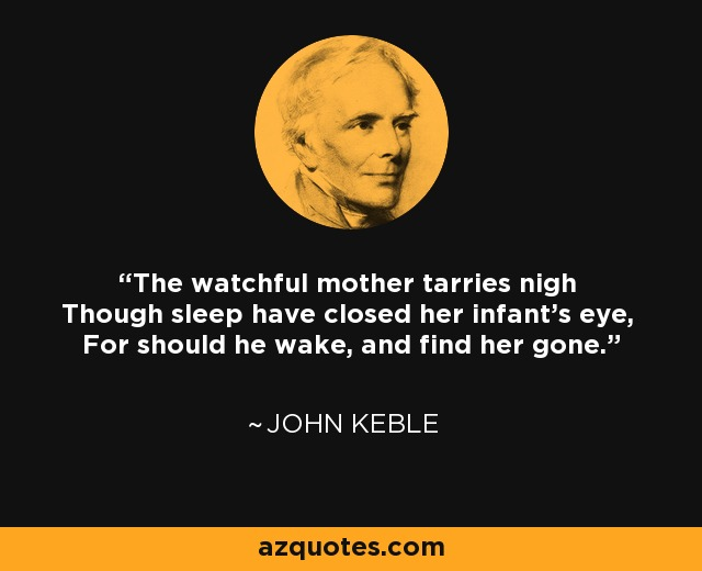 The watchful mother tarries nigh Though sleep have closed her infant's eye, For should he wake, and find her gone. - John Keble