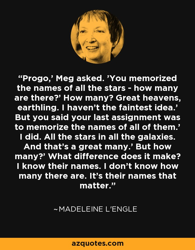 Progo,' Meg asked. 'You memorized the names of all the stars - how many are there?' How many? Great heavens, earthling. I haven't the faintest idea.' But you said your last assignment was to memorize the names of all of them.' I did. All the stars in all the galaxies. And that's a great many.' But how many?' What difference does it make? I know their names. I don't know how many there are. It's their names that matter. - Madeleine L'Engle