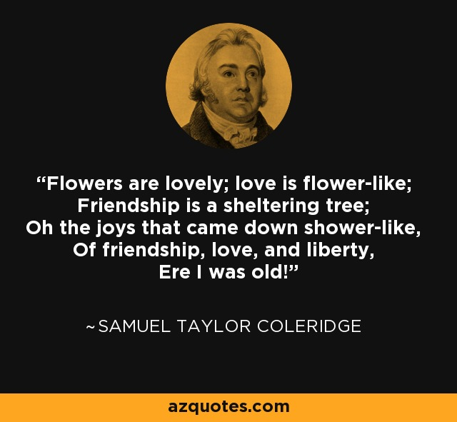 Flowers are lovely; love is flower-like; Friendship is a sheltering tree; Oh the joys that came down shower-like, Of friendship, love, and liberty, Ere I was old! - Samuel Taylor Coleridge