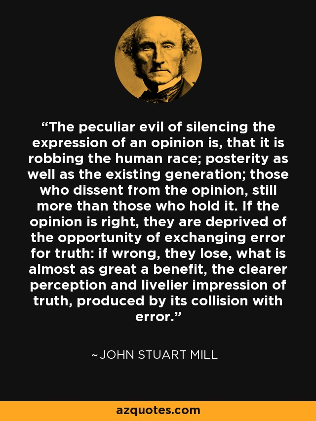 The peculiar evil of silencing the expression of an opinion is, that it is robbing the human race; posterity as well as the existing generation; those who dissent from the opinion, still more than those who hold it. If the opinion is right, they are deprived of the opportunity of exchanging error for truth: if wrong, they lose, what is almost as great a benefit, the clearer perception and livelier impression of truth, produced by its collision with error. - John Stuart Mill