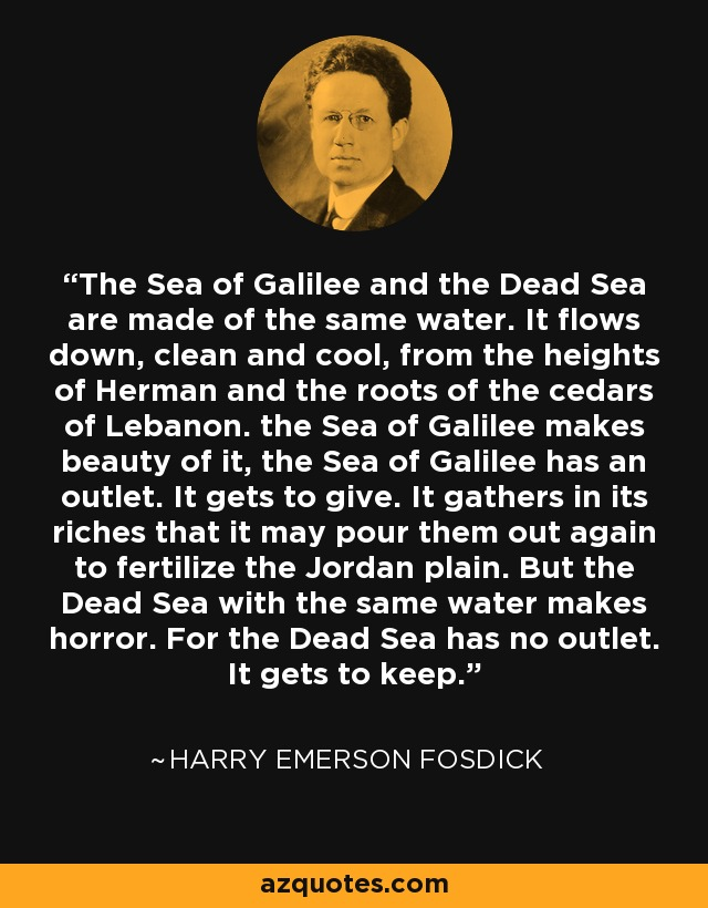 The Sea of Galilee and the Dead Sea are made of the same water. It flows down, clean and cool, from the heights of Herman and the roots of the cedars of Lebanon. the Sea of Galilee makes beauty of it, the Sea of Galilee has an outlet. It gets to give. It gathers in its riches that it may pour them out again to fertilize the Jordan plain. But the Dead Sea with the same water makes horror. For the Dead Sea has no outlet. It gets to keep. - Harry Emerson Fosdick