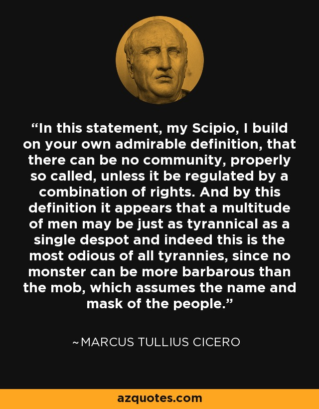In this statement, my Scipio, I build on your own admirable definition, that there can be no community, properly so called, unless it be regulated by a combination of rights. And by this definition it appears that a multitude of men may be just as tyrannical as a single despot and indeed this is the most odious of all tyrannies, since no monster can be more barbarous than the mob, which assumes the name and mask of the people. - Marcus Tullius Cicero