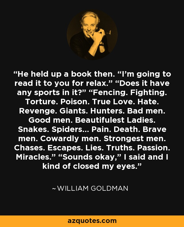 "He held up a book then. ""I'm going to read it to you for relax."" ""Does it have any sports in it?"" ""Fencing. Fighting. Torture. Poison. True Love. Hate. Revenge. Giants. Hunters. Bad men. Good men. Beautifulest Ladies. Snakes. Spiders... Pain. Death. Brave men. Cowardly men. Strongest men. Chases. Escapes. Lies. Truths. Passion. Miracles."" ""Sounds okay,"" I said and I kind of closed my eyes. - William Goldman"
