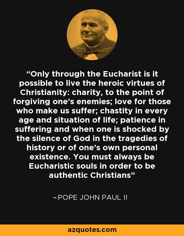 Only through the Eucharist is it possible to live the heroic virtues of Christianity: charity, to the point of forgiving one's enemies; love for those who make us suffer; chastity in every age and situation of life; patience in suffering and when one is shocked by the silence of God in the tragedies of history or of one's own personal existence. You must always be Eucharistic souls in order to be authentic Christians - Pope John Paul II
