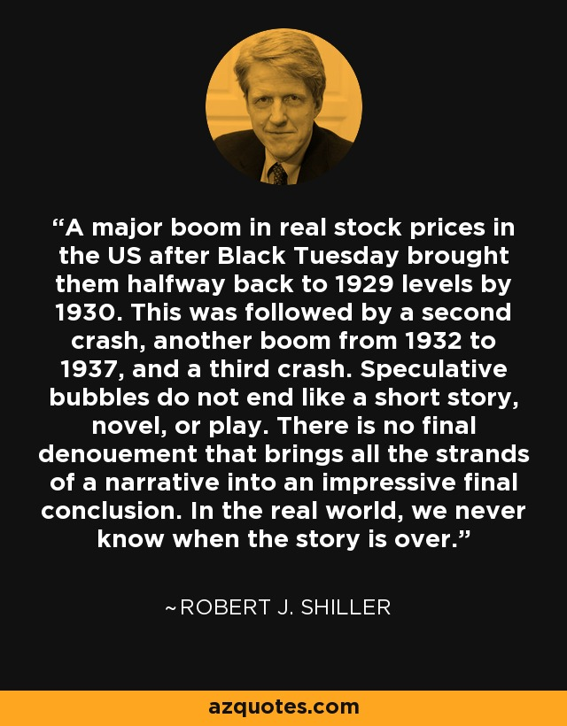 A major boom in real stock prices in the US after Black Tuesday brought them halfway back to 1929 levels by 1930. This was followed by a second crash, another boom from 1932 to 1937, and a third crash. Speculative bubbles do not end like a short story, novel, or play. There is no final denouement that brings all the strands of a narrative into an impressive final conclusion. In the real world, we never know when the story is over. - Robert J. Shiller