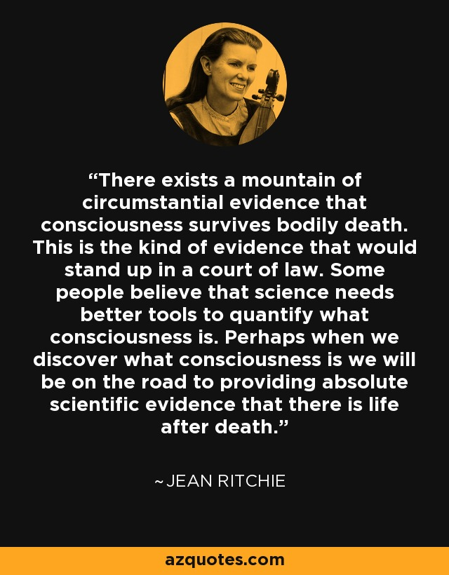There exists a mountain of circumstantial evidence that consciousness survives bodily death. This is the kind of evidence that would stand up in a court of law. Some people believe that science needs better tools to quantify what consciousness is. Perhaps when we discover what consciousness is we will be on the road to providing absolute scientific evidence that there is life after death. - Jean Ritchie
