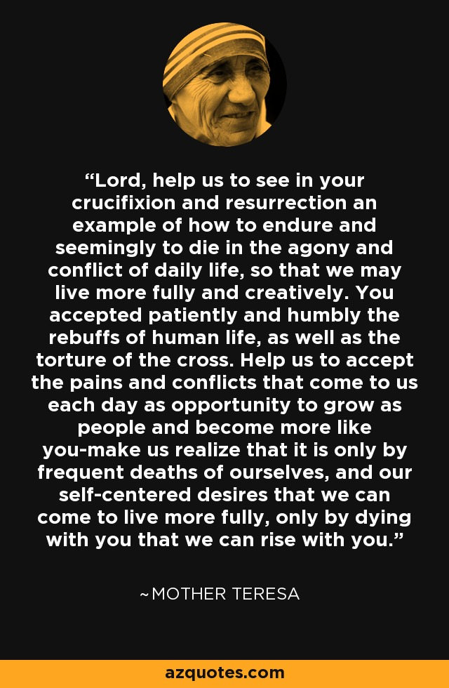 Lord, help us to see in your crucifixion and resurrection an example of how to endure and seemingly to die in the agony and conflict of daily life, so that we may live more fully and creatively. You accepted patiently and humbly the rebuffs of human life, as well as the torture of the cross. Help us to accept the pains and conflicts that come to us each day as opportunity to grow as people and become more like you-make us realize that it is only by frequent deaths of ourselves, and our self-centered desires that we can come to live more fully, only by dying with you that we can rise with you. - Mother Teresa
