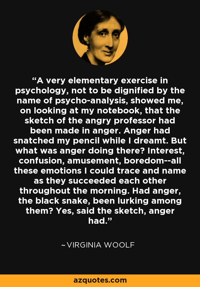 A very elementary exercise in psychology, not to be dignified by the name of psycho-analysis, showed me, on looking at my notebook, that the sketch of the angry professor had been made in anger. Anger had snatched my pencil while I dreamt. But what was anger doing there? Interest, confusion, amusement, boredom--all these emotions I could trace and name as they succeeded each other throughout the morning. Had anger, the black snake, been lurking among them? Yes, said the sketch, anger had. - Virginia Woolf