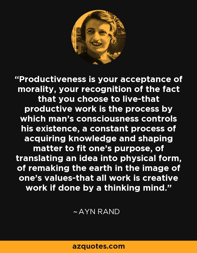 Productiveness is your acceptance of morality, your recognition of the fact that you choose to live-that productive work is the process by which man's consciousness controls his existence, a constant process of acquiring knowledge and shaping matter to fit one's purpose, of translating an idea into physical form, of remaking the earth in the image of one's values-that all work is creative work if done by a thinking mind. - Ayn Rand