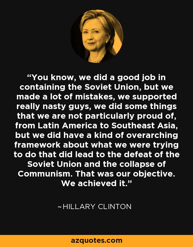 You know, we did a good job in containing the Soviet Union, but we made a lot of mistakes, we supported really nasty guys, we did some things that we are not particularly proud of, from Latin America to Southeast Asia, but we did have a kind of overarching framework about what we were trying to do that did lead to the defeat of the Soviet Union and the collapse of Communism. That was our objective. We achieved it. - Hillary Clinton