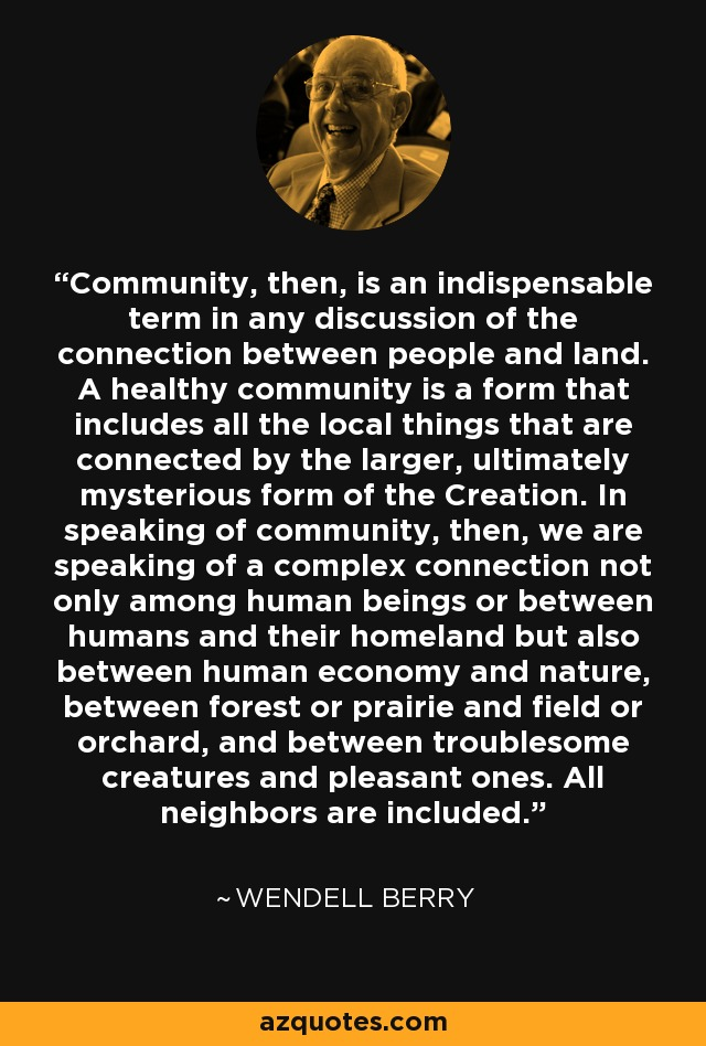 Community, then, is an indispensable term in any discussion of the connection between people and land. A healthy community is a form that includes all the local things that are connected by the larger, ultimately mysterious form of the Creation. In speaking of community, then, we are speaking of a complex connection not only among human beings or between humans and their homeland but also between human economy and nature, between forest or prairie and field or orchard, and between troublesome creatures and pleasant ones. All neighbors are included. - Wendell Berry