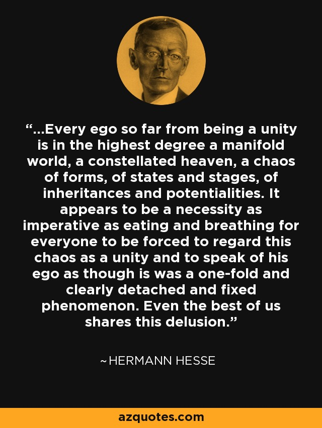 ...Every ego so far from being a unity is in the highest degree a manifold world, a constellated heaven, a chaos of forms, of states and stages, of inheritances and potentialities. It appears to be a necessity as imperative as eating and breathing for everyone to be forced to regard this chaos as a unity and to speak of his ego as though is was a one-fold and clearly detached and fixed phenomenon. Even the best of us shares this delusion. - Hermann Hesse