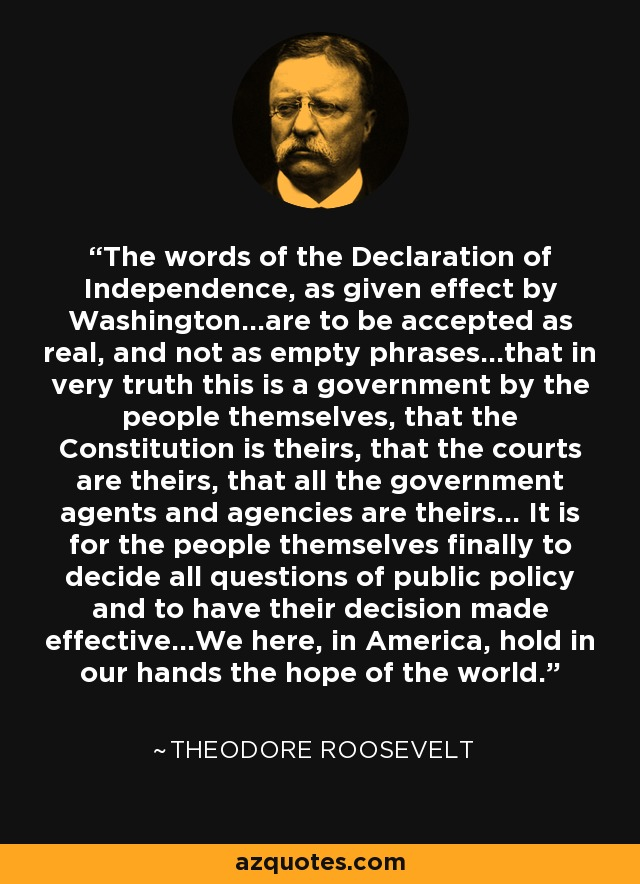 The words of the Declaration of Independence, as given effect by Washington...are to be accepted as real, and not as empty phrases...that in very truth this is a government by the people themselves, that the Constitution is theirs, that the courts are theirs, that all the government agents and agencies are theirs... It is for the people themselves finally to decide all questions of public policy and to have their decision made effective...We here, in America, hold in our hands the hope of the world. - Theodore Roosevelt