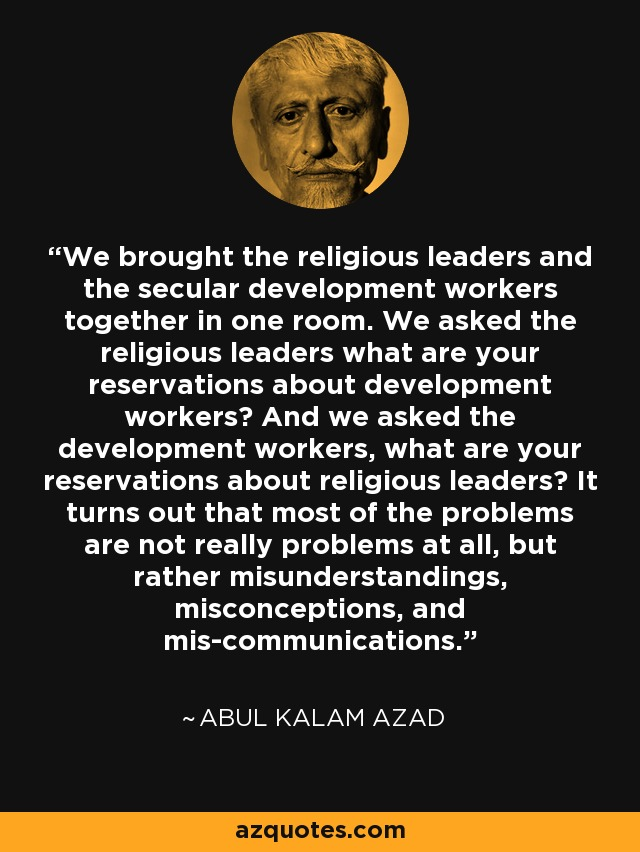 We brought the religious leaders and the secular development workers together in one room. We asked the religious leaders what are your reservations about development workers? And we asked the development workers, what are your reservations about religious leaders? It turns out that most of the problems are not really problems at all, but rather misunderstandings, misconceptions, and mis-communications. - Abul Kalam Azad