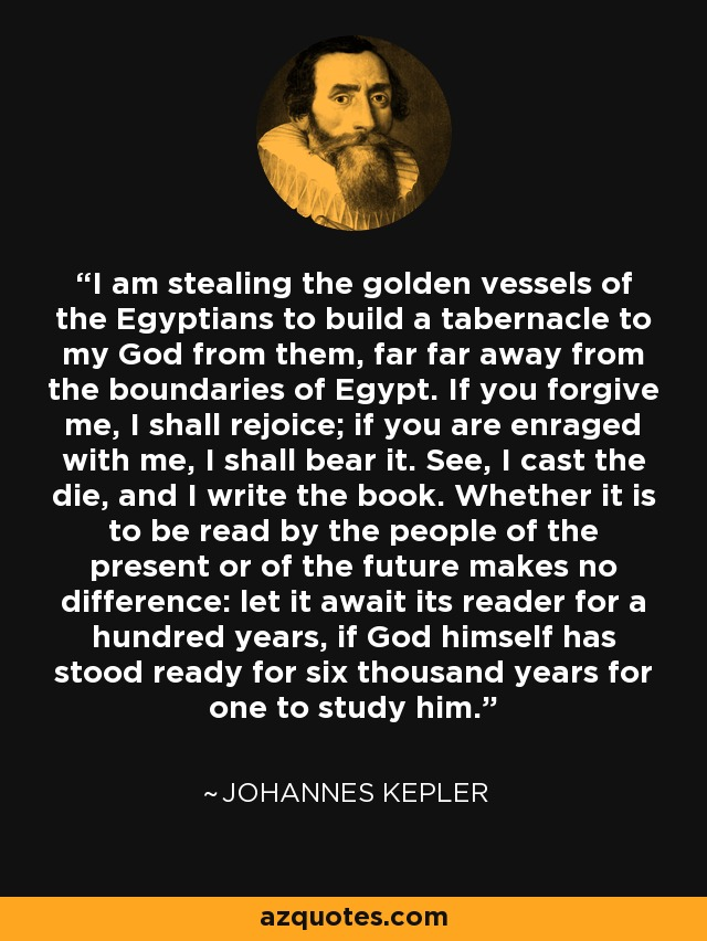 I am stealing the golden vessels of the Egyptians to build a tabernacle to my God from them, far far away from the boundaries of Egypt. If you forgive me, I shall rejoice; if you are enraged with me, I shall bear it. See, I cast the die, and I write the book. Whether it is to be read by the people of the present or of the future makes no difference: let it await its reader for a hundred years, if God himself has stood ready for six thousand years for one to study him. - Johannes Kepler