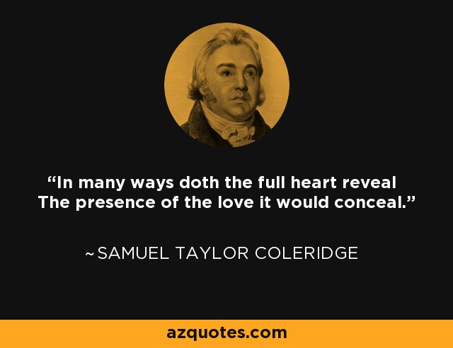 In many ways doth the full heart reveal The presence of the love it would conceal. - Samuel Taylor Coleridge