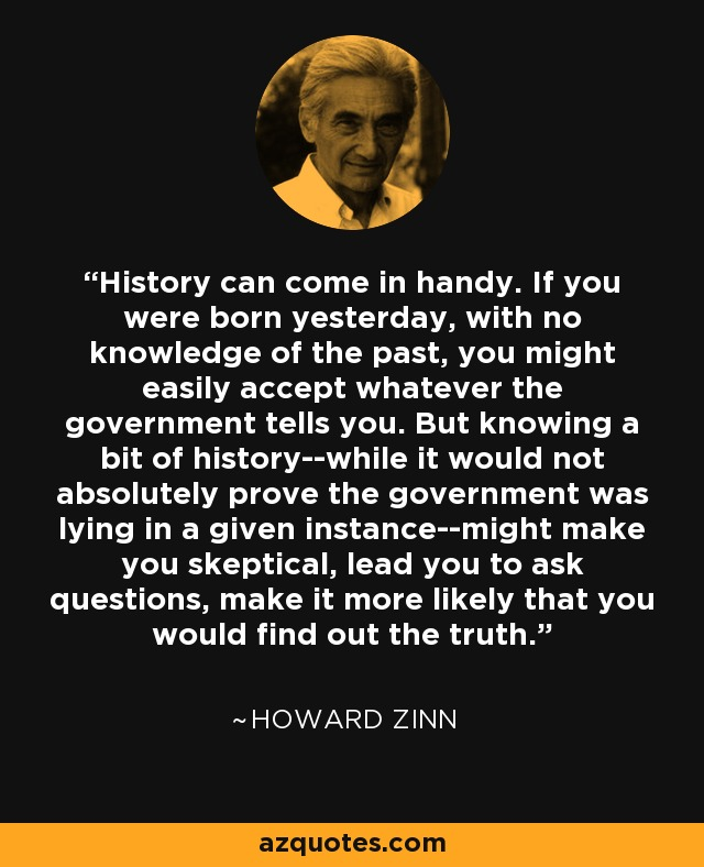History can come in handy. If you were born yesterday, with no knowledge of the past, you might easily accept whatever the government tells you. But knowing a bit of history--while it would not absolutely prove the government was lying in a given instance--might make you skeptical, lead you to ask questions, make it more likely that you would find out the truth. - Howard Zinn