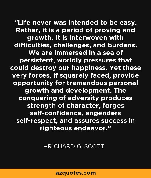Life never was intended to be easy. Rather, it is a period of proving and growth. It is interwoven with difficulties, challenges, and burdens. We are immersed in a sea of persistent, worldly pressures that could destroy our happiness. Yet these very forces, if squarely faced, provide opportunity for tremendous personal growth and development. The conquering of adversity produces strength of character, forges self-confidence, engenders self-respect, and assures success in righteous endeavor. - Richard G. Scott