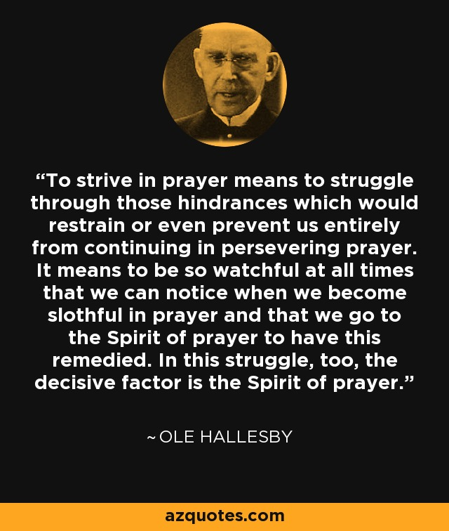 To strive in prayer means to struggle through those hindrances which would restrain or even prevent us entirely from continuing in persevering prayer. It means to be so watchful at all times that we can notice when we become slothful in prayer and that we go to the Spirit of prayer to have this remedied. In this struggle, too, the decisive factor is the Spirit of prayer. - Ole Hallesby